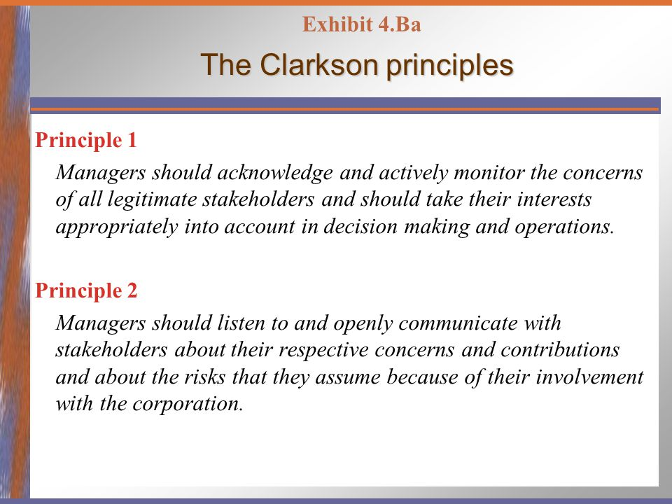 The Clarkson principles Principle 1 Managers should acknowledge and actively monitor the concerns of all legitimate stakeholders and should take their