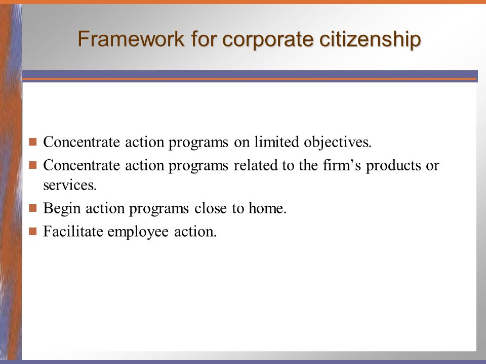 Framework for corporate citizenship Concentrate action programs on limited objectives. Concentrate action programs related to the firm's products or s