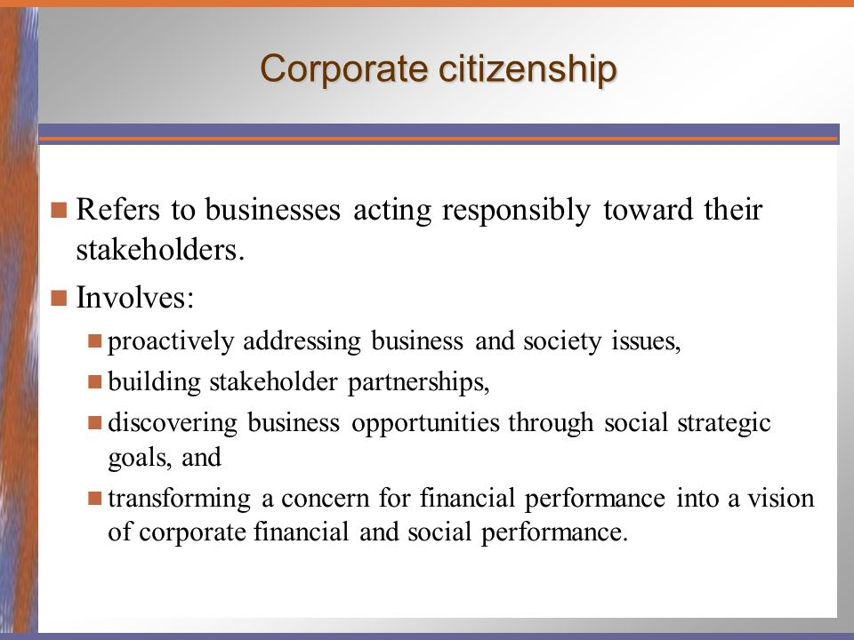 Corporate citizenship Refers to businesses acting responsibly toward their stakeholders. Involves: proactively addressing business and society issues,