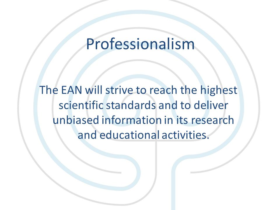 Professionalism The EAN will strive to reach the highest scientific standards and to deliver unbiased information in its research and educational activities.