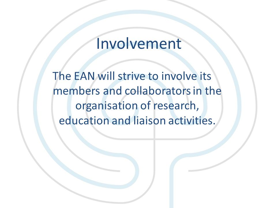 Involvement The EAN will strive to involve its members and collaborators in the organisation of research, education and liaison activities.