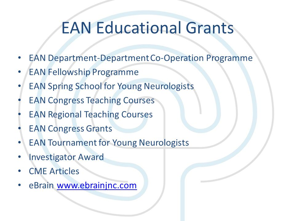 EAN Educational Grants EAN Department-Department Co-Operation Programme EAN Fellowship Programme EAN Spring School for Young Neurologists EAN Congress Teaching Courses EAN Regional Teaching Courses EAN Congress Grants EAN Tournament for Young Neurologists Investigator Award CME Articles eBrain www.ebrainjnc.comwww.ebrainjnc.com