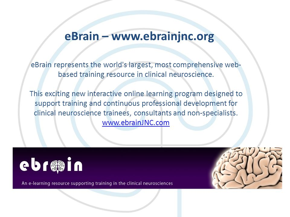 eBrain – www.ebrainjnc.org eBrain represents the world s largest, most comprehensive web- based training resource in clinical neuroscience.