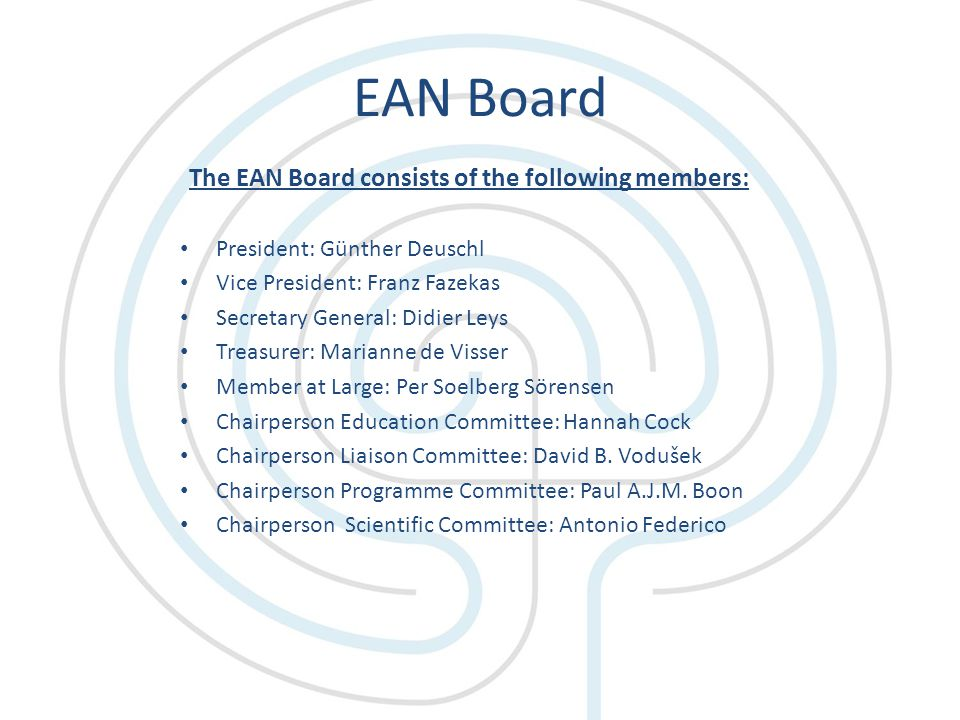 EAN Board The EAN Board consists of the following members: President: Günther Deuschl Vice President: Franz Fazekas Secretary General: Didier Leys Treasurer: Marianne de Visser Member at Large: Per Soelberg Sörensen Chairperson Education Committee: Hannah Cock Chairperson Liaison Committee: David B.