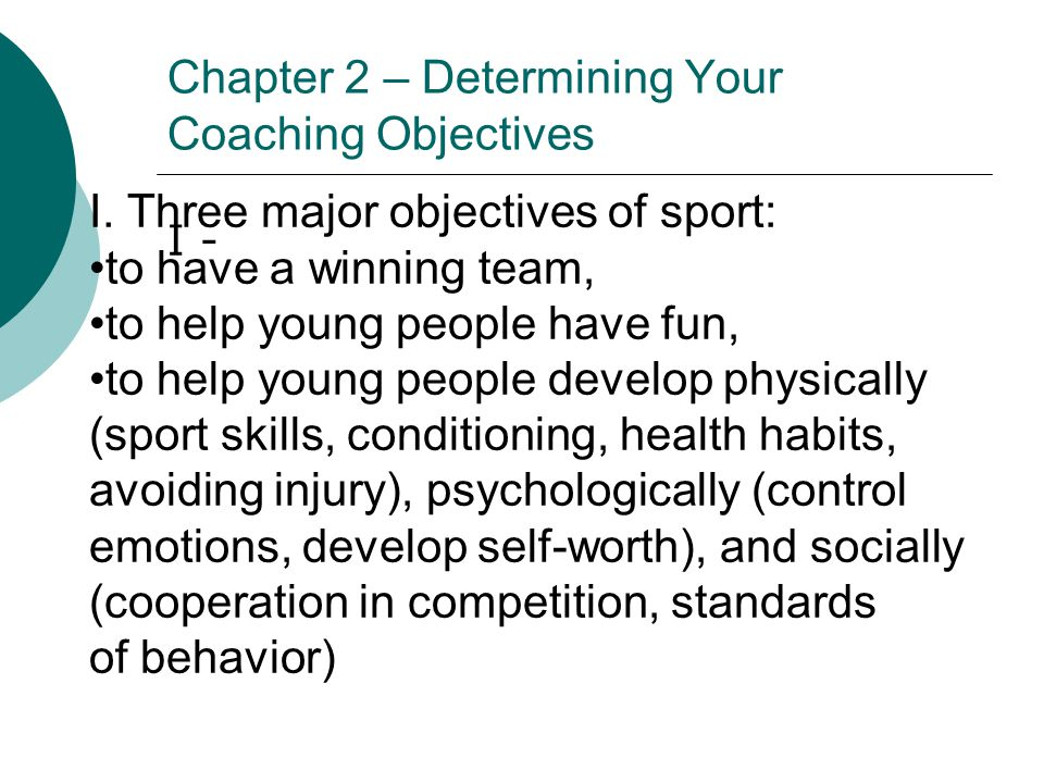 Chapter 2 – Determining Your Coaching Objectives I - I. Three major objectives of sport: to have a winning team, to help young people have fun, to hel