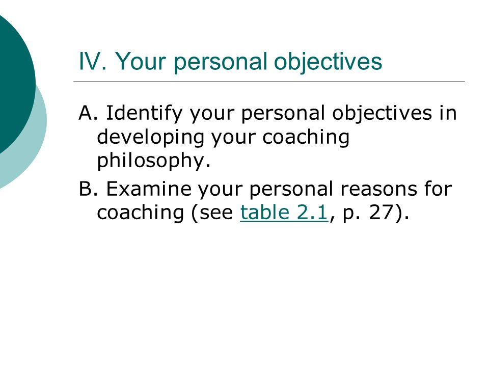 IV. Your personal objectives A. Identify your personal objectives in developing your coaching philosophy. B. Examine your personal reasons for coachin