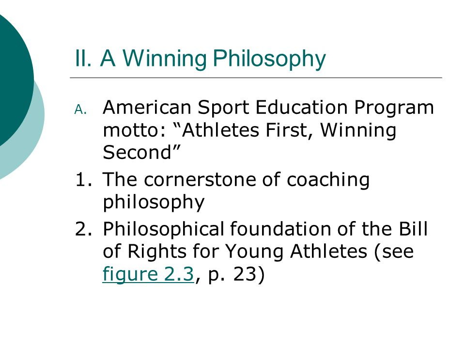"II. A Winning Philosophy A. American Sport Education Program motto: ""Athletes First, Winning Second"" 1.The cornerstone of coaching philosophy 2.Philos"
