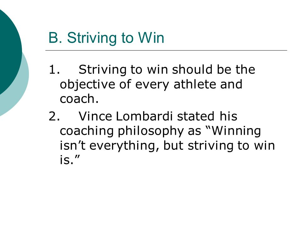 "B. Striving to Win 1.Striving to win should be the objective of every athlete and coach. 2.Vince Lombardi stated his coaching philosophy as ""Winning i"