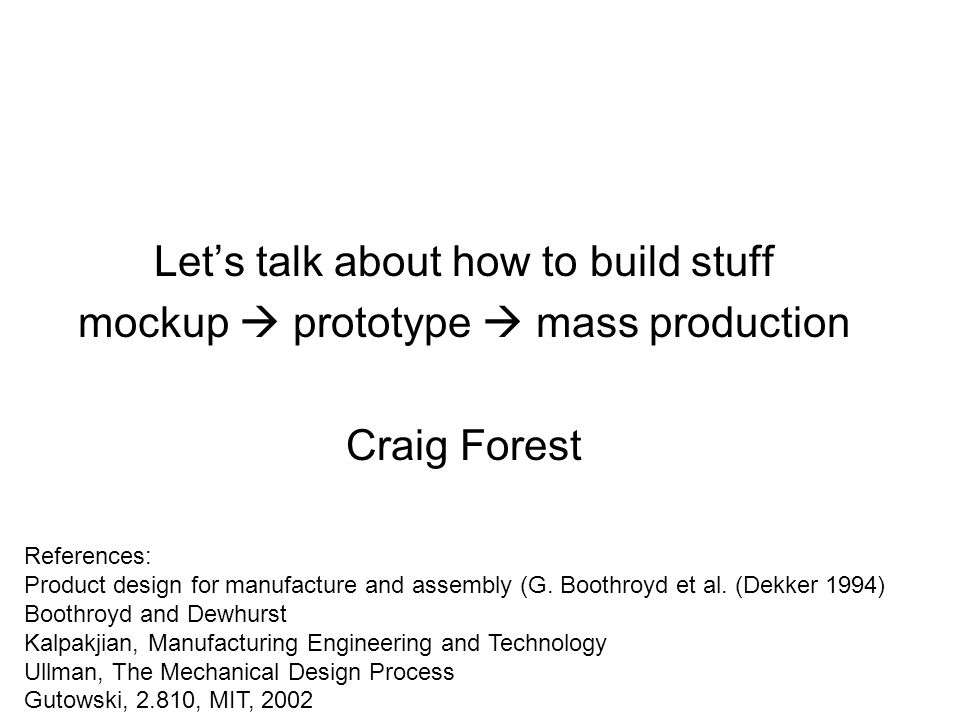 Let's talk about how to build stuff mockup  prototype  mass production Craig Forest References: Product design for manufacture and assembly (G.