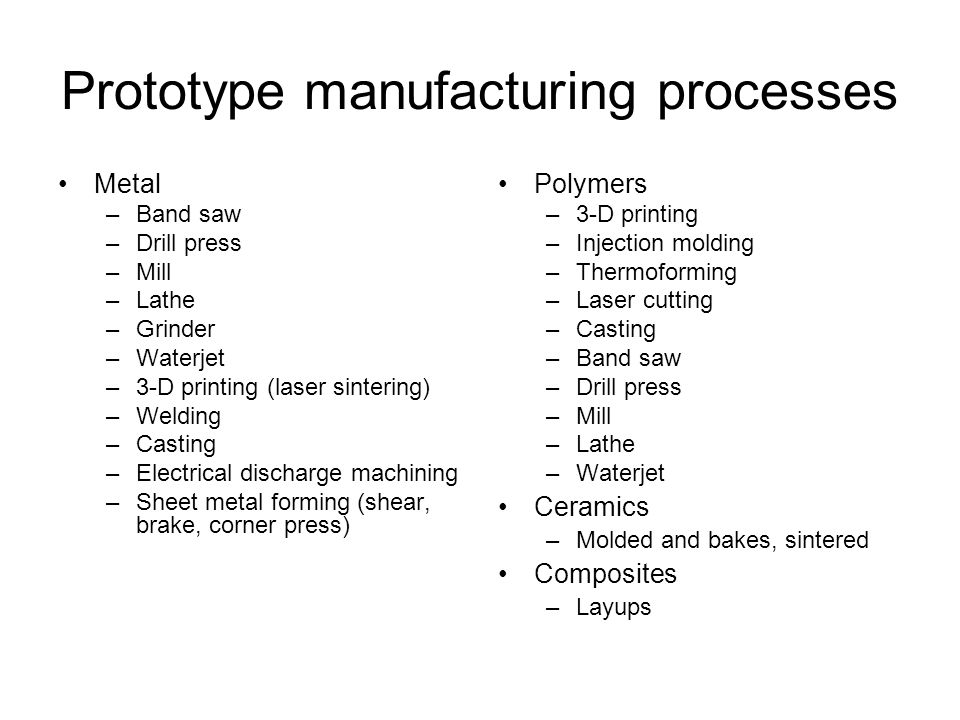 Prototype manufacturing processes Metal –Band saw –Drill press –Mill –Lathe –Grinder –Waterjet –3-D printing (laser sintering) –Welding –Casting –Electrical discharge machining –Sheet metal forming (shear, brake, corner press) Polymers –3-D printing –Injection molding –Thermoforming –Laser cutting –Casting –Band saw –Drill press –Mill –Lathe –Waterjet Ceramics –Molded and bakes, sintered Composites –Layups