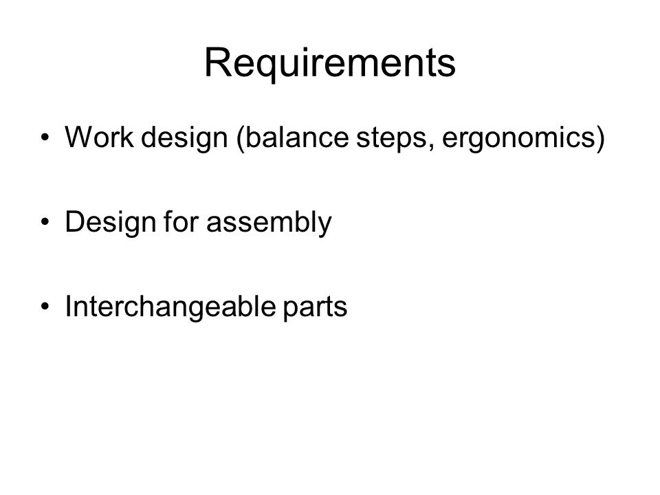 Requirements Work design (balance steps, ergonomics) Design for assembly Interchangeable parts