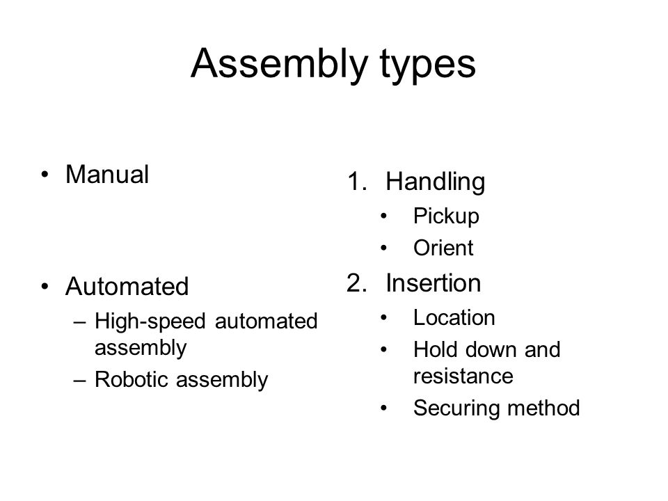 Assembly types Manual Automated –High-speed automated assembly –Robotic assembly 1.Handling Pickup Orient 2.Insertion Location Hold down and resistance Securing method