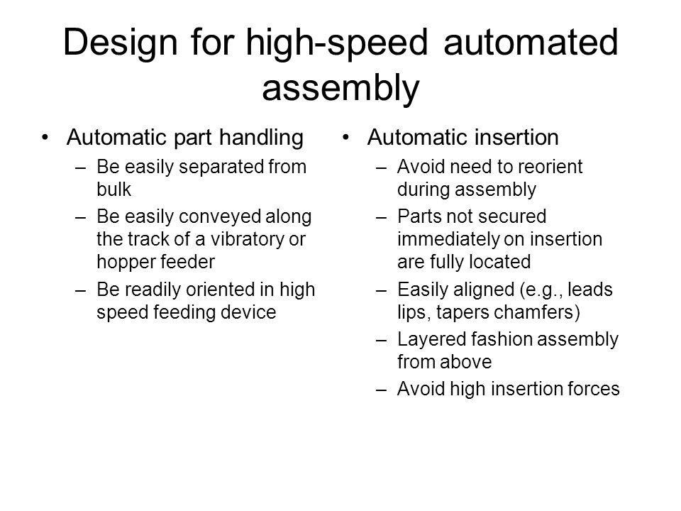 Design for high-speed automated assembly Automatic part handling –Be easily separated from bulk –Be easily conveyed along the track of a vibratory or hopper feeder –Be readily oriented in high speed feeding device Automatic insertion –Avoid need to reorient during assembly –Parts not secured immediately on insertion are fully located –Easily aligned (e.g., leads lips, tapers chamfers) –Layered fashion assembly from above –Avoid high insertion forces