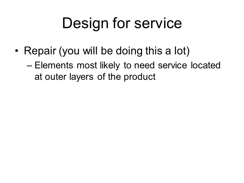 Design for service Repair (you will be doing this a lot) –Elements most likely to need service located at outer layers of the product