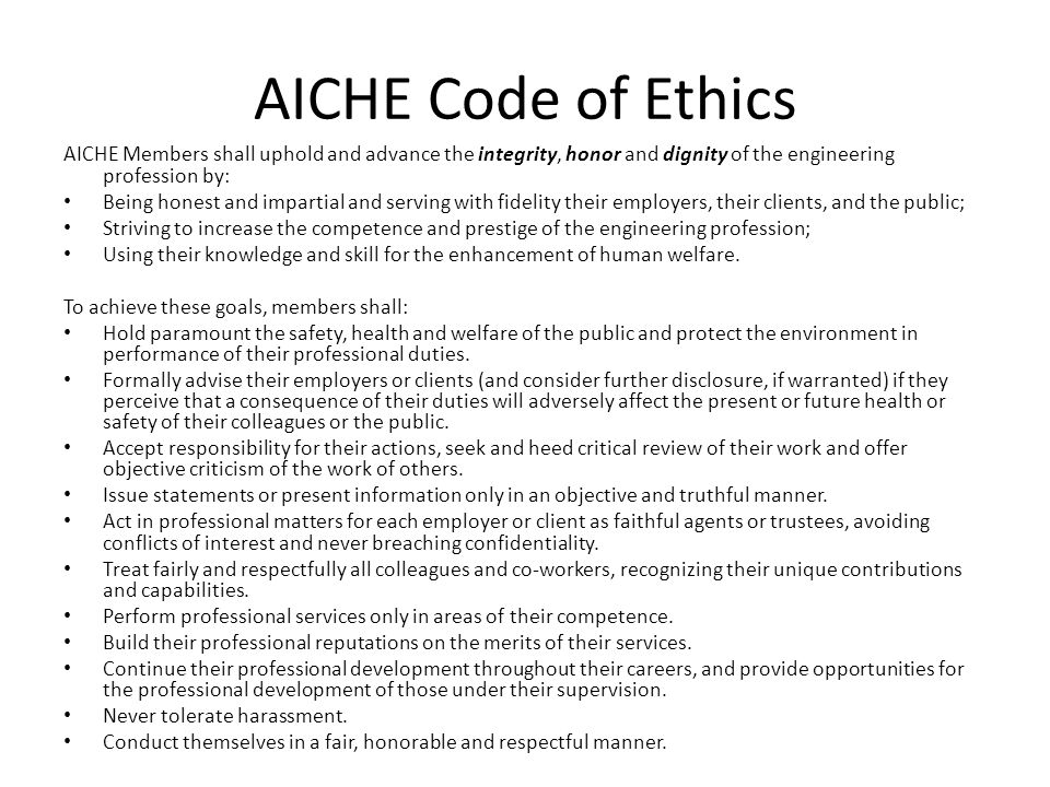 AICHE Code of Ethics AICHE Members shall uphold and advance the integrity, honor and dignity of the engineering profession by: Being honest and impart