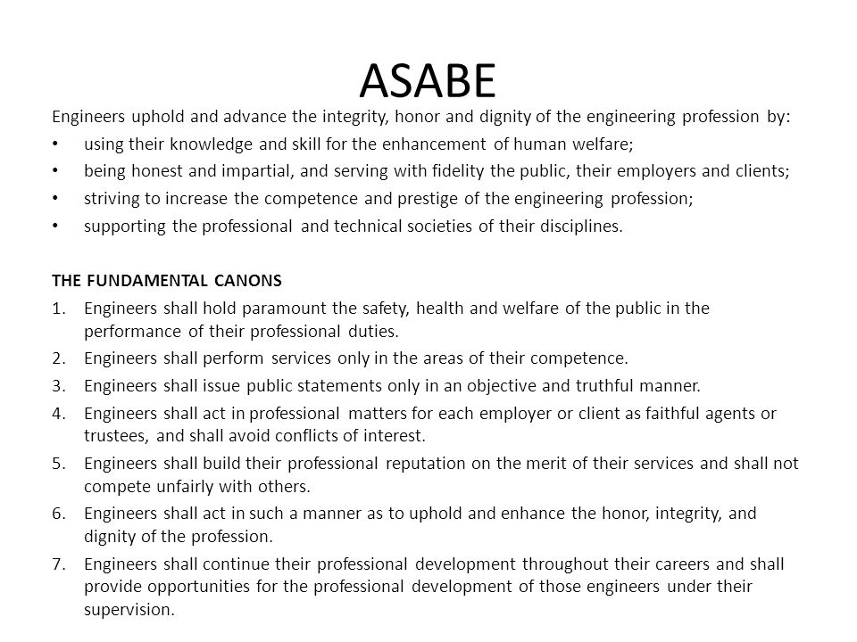 ASABE Engineers uphold and advance the integrity, honor and dignity of the engineering profession by: using their knowledge and skill for the enhancem