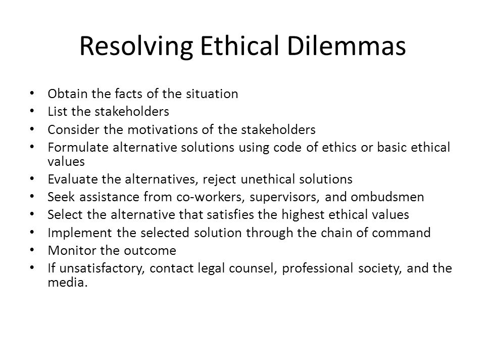 Resolving Ethical Dilemmas Obtain the facts of the situation List the stakeholders Consider the motivations of the stakeholders Formulate alternative