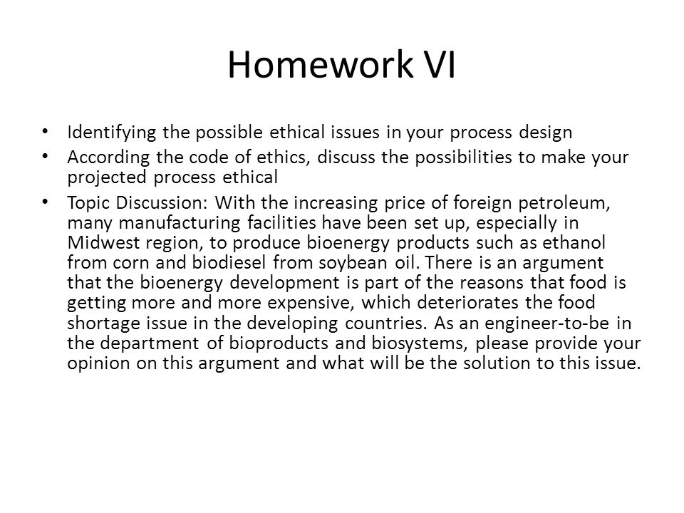 Homework VI Identifying the possible ethical issues in your process design According the code of ethics, discuss the possibilities to make your projec