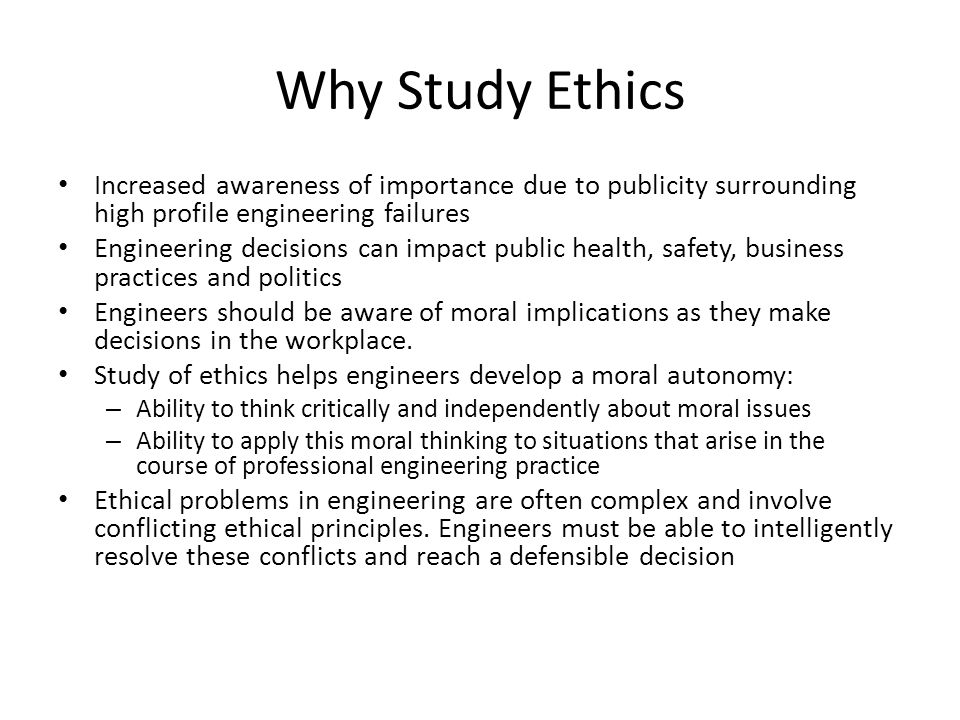 Why Study Ethics Increased awareness of importance due to publicity surrounding high profile engineering failures Engineering decisions can impact pub