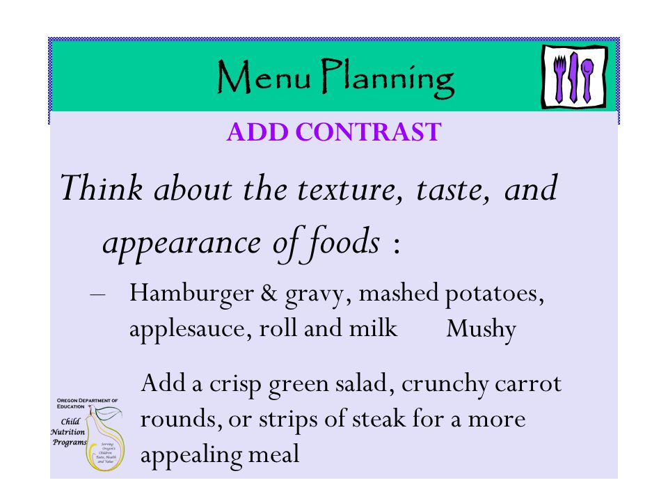 Menu Planning ADD CONTRAST Think about the texture, taste, and appearance of foods : –Hamburger & gravy, mashed potatoes, applesauce, roll and milk Mushy Add a crisp green salad, crunchy carrot rounds, or strips of steak for a more appealing meal
