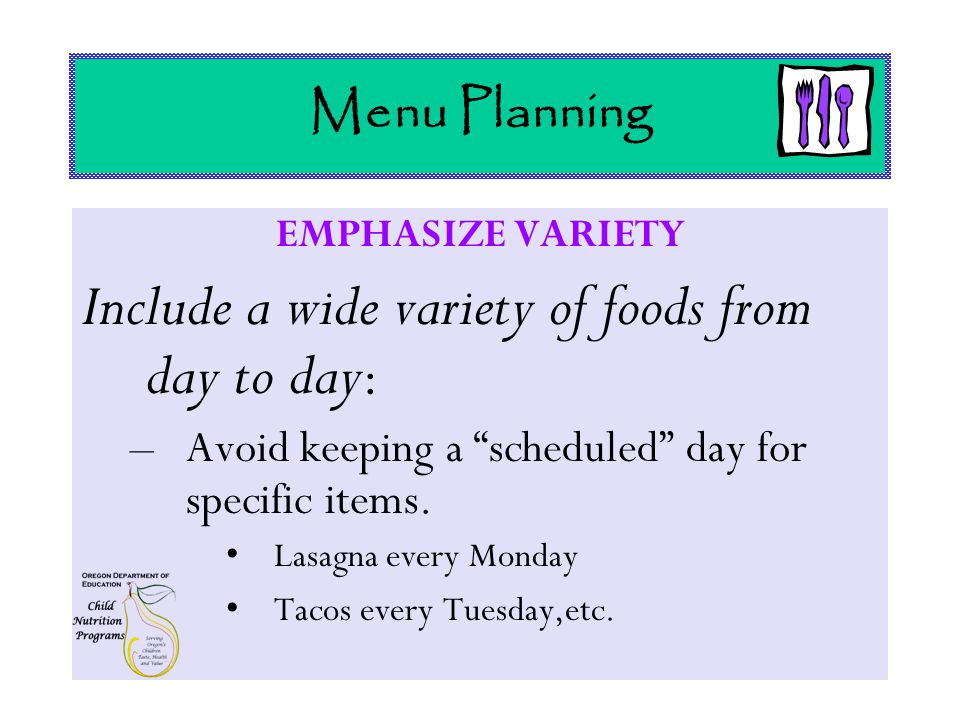 Menu Planning EMPHASIZE VARIETY Include a wide variety of foods from day to day : –Avoid keeping a scheduled day for specific items.