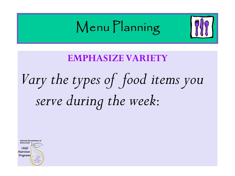 Menu Planning EMPHASIZE VARIETY Vary the types of food items you serve during the week :