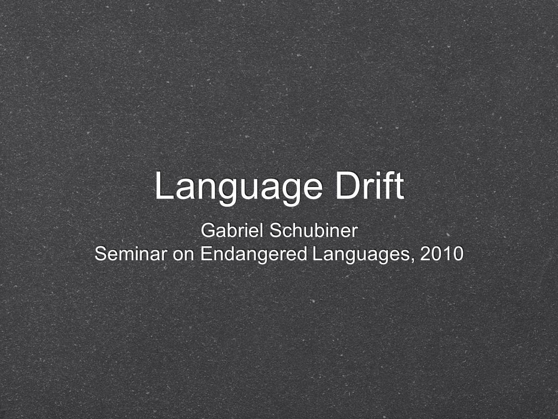 Language Drift Gabriel Schubiner Seminar on Endangered Languages, 2010 Gabriel Schubiner Seminar on Endangered Languages, 2010
