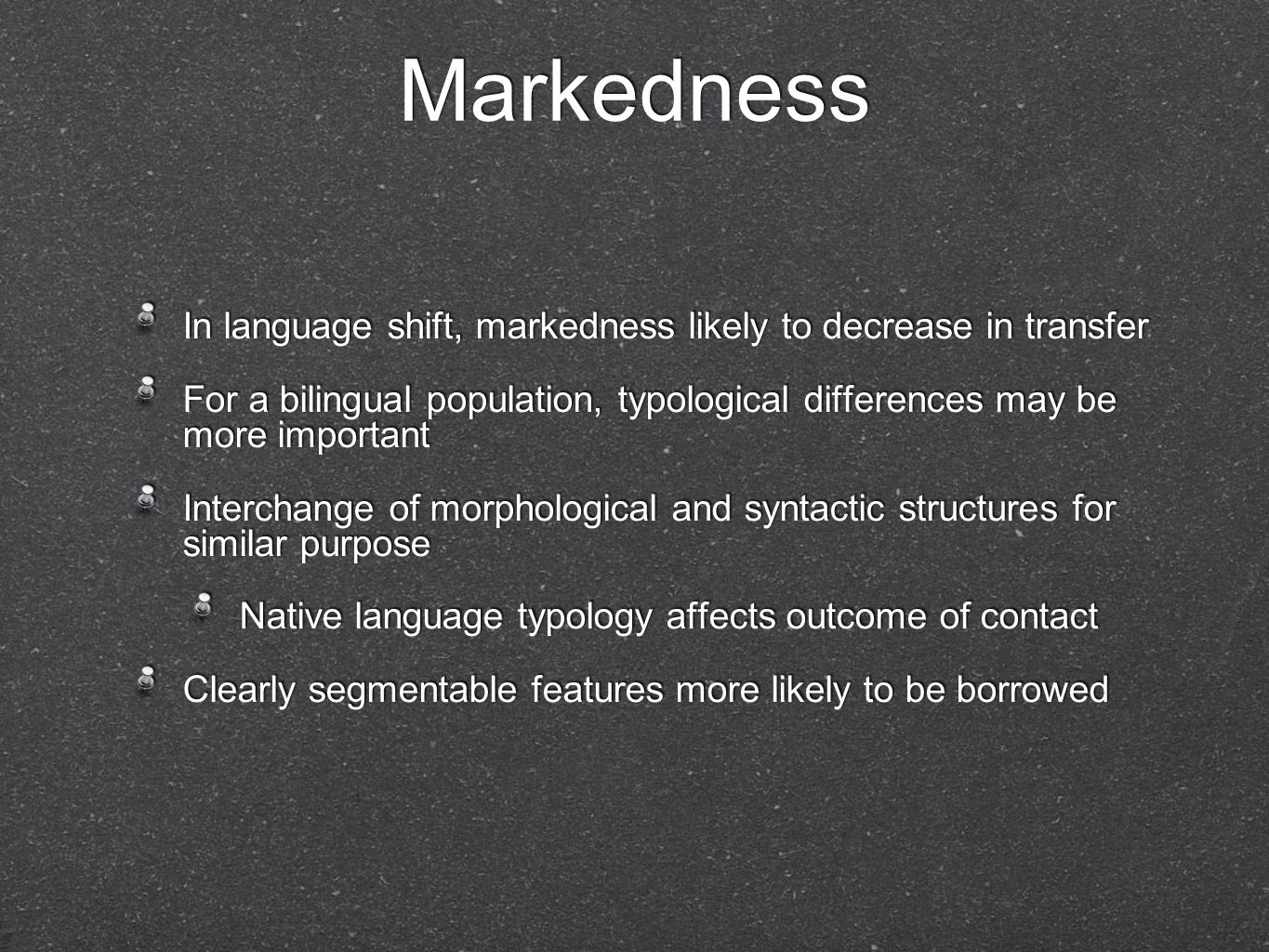 Markedness In language shift, markedness likely to decrease in transfer For a bilingual population, typological differences may be more important Interchange of morphological and syntactic structures for similar purpose Native language typology affects outcome of contact Clearly segmentable features more likely to be borrowed In language shift, markedness likely to decrease in transfer For a bilingual population, typological differences may be more important Interchange of morphological and syntactic structures for similar purpose Native language typology affects outcome of contact Clearly segmentable features more likely to be borrowed
