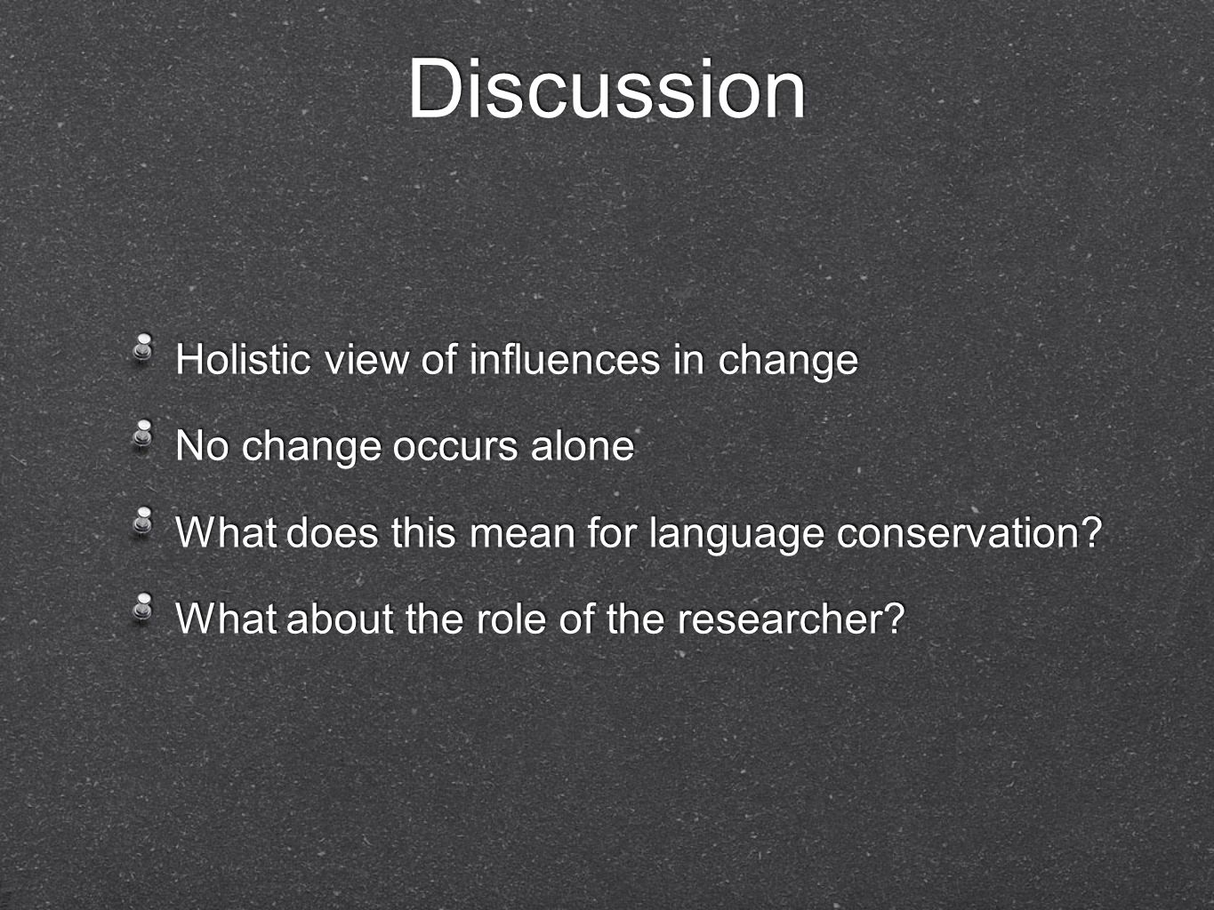 Discussion Holistic view of influences in change No change occurs alone What does this mean for language conservation? What about the role of the rese