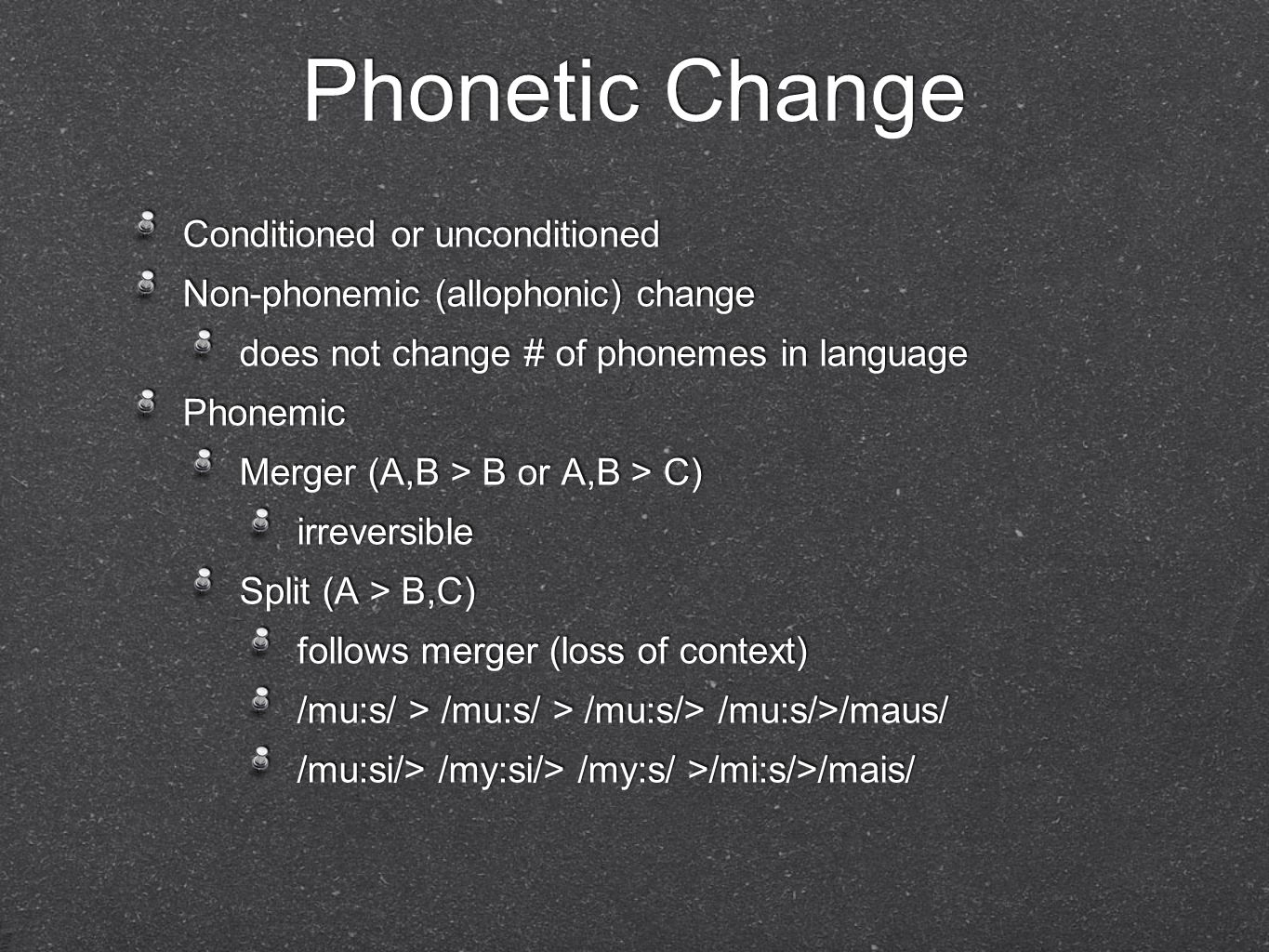 Phonetic Change Conditioned or unconditioned Non-phonemic (allophonic) change does not change # of phonemes in language Phonemic Merger (A,B > B or A,B > C) irreversible Split (A > B,C) follows merger (loss of context) /mu:s/ > /mu:s/ > /mu:s/> /mu:s/>/maus/ /mu:si/> /my:si/> /my:s/ >/mi:s/>/mais/ Conditioned or unconditioned Non-phonemic (allophonic) change does not change # of phonemes in language Phonemic Merger (A,B > B or A,B > C) irreversible Split (A > B,C) follows merger (loss of context) /mu:s/ > /mu:s/ > /mu:s/> /mu:s/>/maus/ /mu:si/> /my:si/> /my:s/ >/mi:s/>/mais/