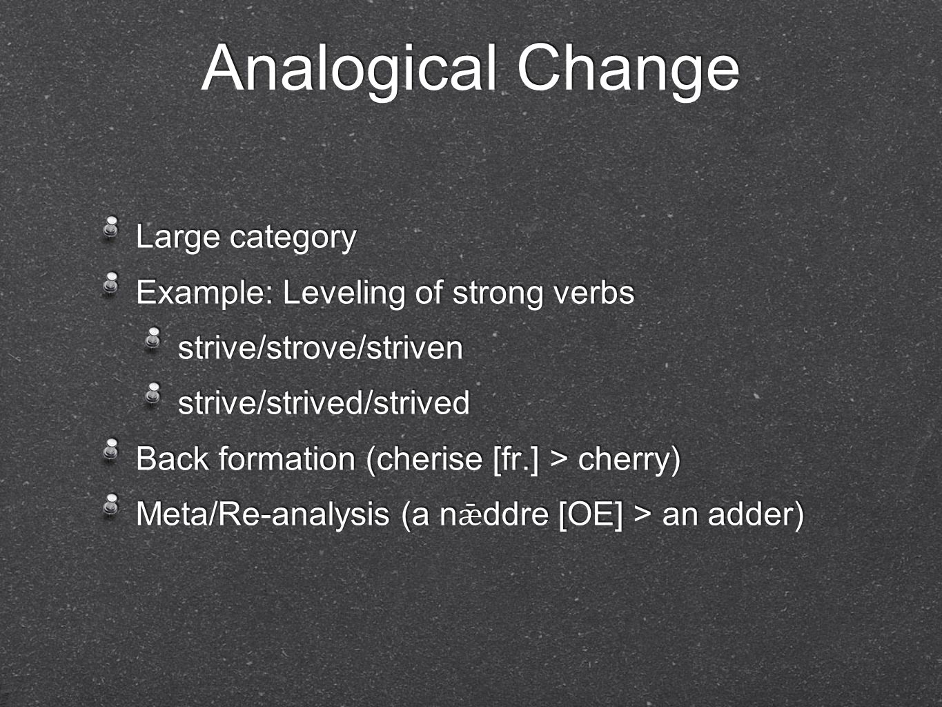Analogical Change Large category Example: Leveling of strong verbs strive/strove/striven strive/strived/strived Back formation (cherise [fr.] > cherry) Meta/Re-analysis (a n ǣ ddre [OE] > an adder) Large category Example: Leveling of strong verbs strive/strove/striven strive/strived/strived Back formation (cherise [fr.] > cherry) Meta/Re-analysis (a n ǣ ddre [OE] > an adder)
