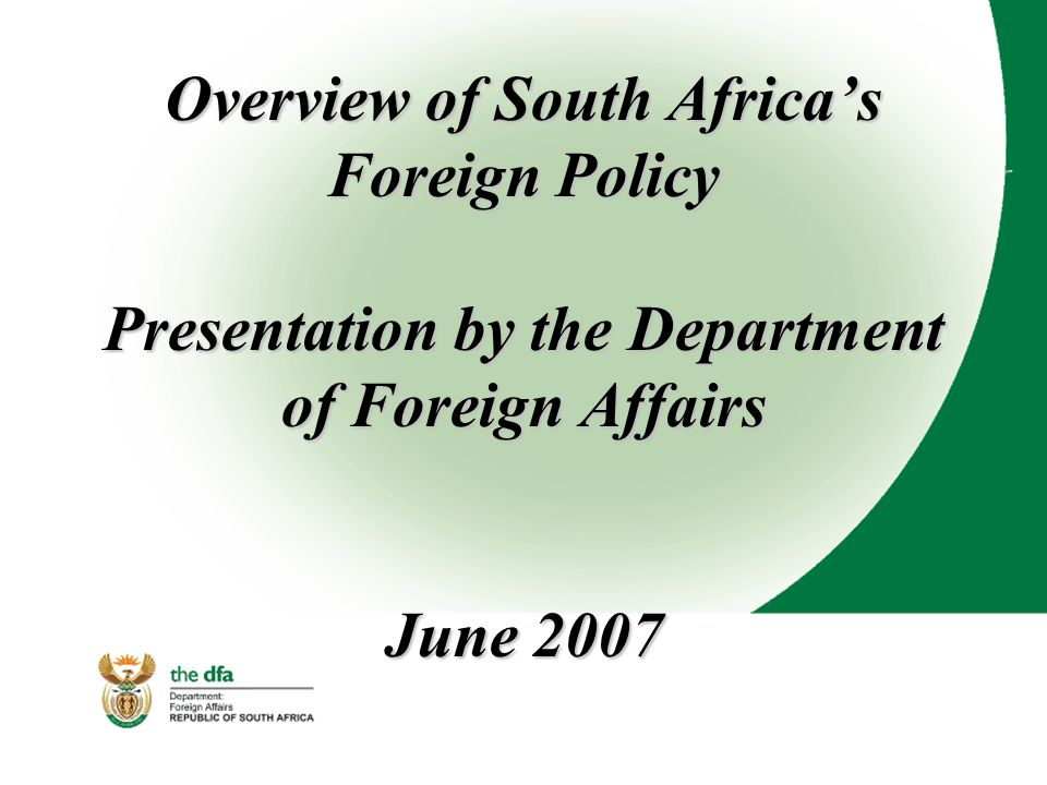 Overview of South Africa's Foreign Policy Presentation by the Department of Foreign Affairs June 2007