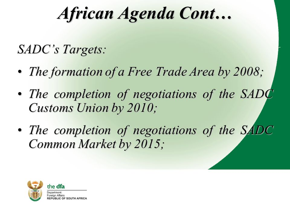 African Agenda Cont… SADC's Targets: The formation of a Free Trade Area by 2008;The formation of a Free Trade Area by 2008; The completion of negotiations of the SADC Customs Union by 2010;The completion of negotiations of the SADC Customs Union by 2010; The completion of negotiations of the SADC Common Market by 2015;The completion of negotiations of the SADC Common Market by 2015;