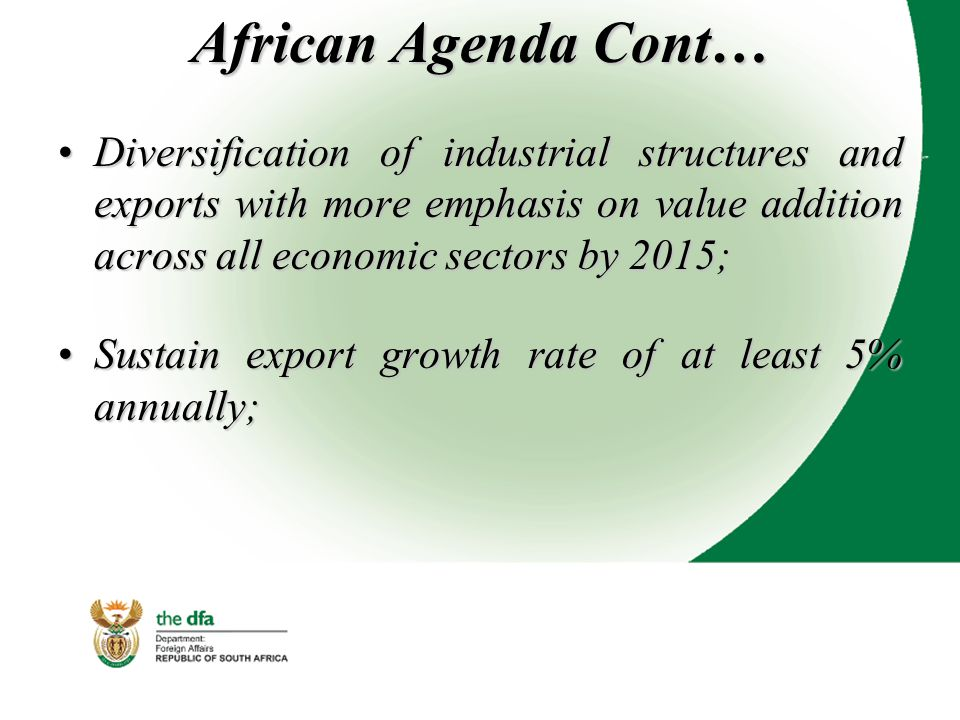 African Agenda Cont… Diversification of industrial structures and exports with more emphasis on value addition across all economic sectors by 2015;Diversification of industrial structures and exports with more emphasis on value addition across all economic sectors by 2015; Sustain export growth rate of at least 5% annually;Sustain export growth rate of at least 5% annually;