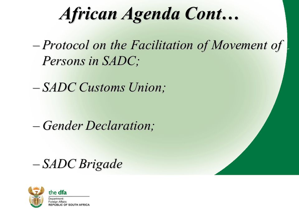African Agenda Cont… –Protocol on the Facilitation of Movement of Persons in SADC; –SADC Customs Union; –Gender Declaration; –SADC Brigade