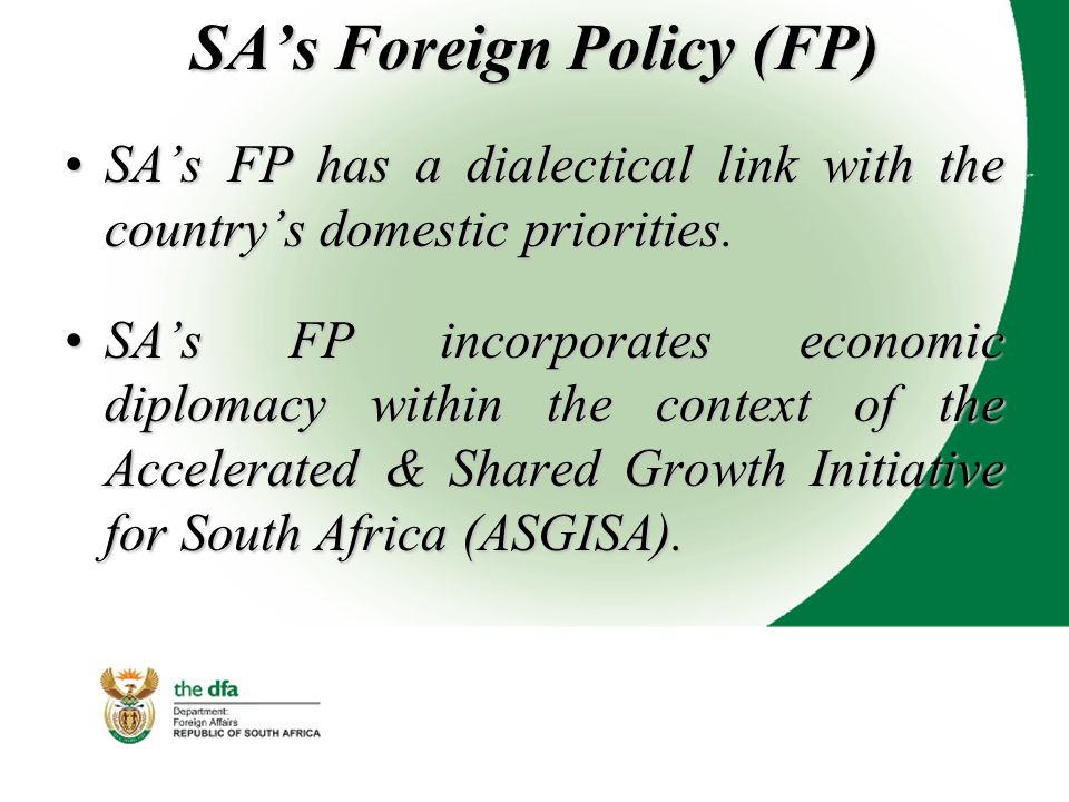 SA's Foreign Policy (FP) SA's FP has a dialectical link with the country's domestic priorities.SA's FP has a dialectical link with the country's domestic priorities.