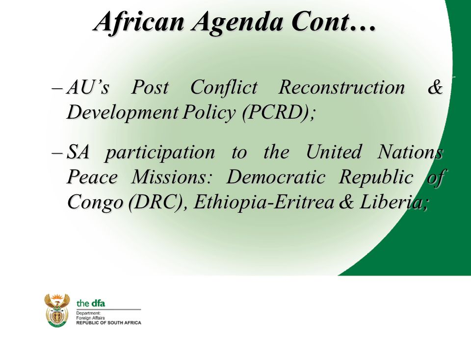 African Agenda Cont… –AU's Post Conflict Reconstruction & Development Policy (PCRD); –SA participation to the United Nations Peace Missions: Democratic Republic of Congo (DRC), Ethiopia-Eritrea & Liberia;