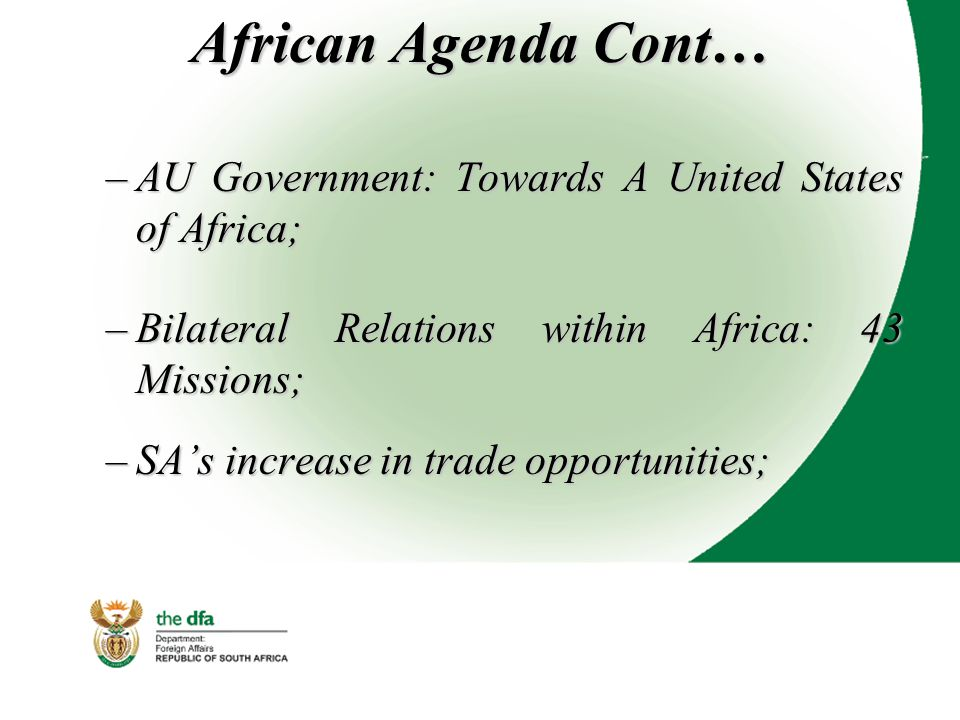 African Agenda Cont… –AU Government: Towards A United States of Africa; –Bilateral Relations within Africa: 43 Missions; –SA's increase in trade opportunities;