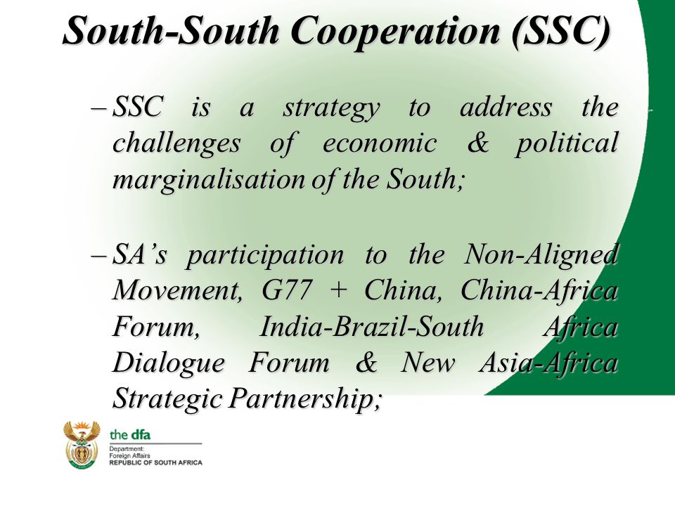South-South Cooperation (SSC) –SSC is a strategy to address the challenges of economic & political marginalisation of the South; –SA's participation to the Non-Aligned Movement, G77 + China, China-Africa Forum, India-Brazil-South Africa Dialogue Forum & New Asia-Africa Strategic Partnership;