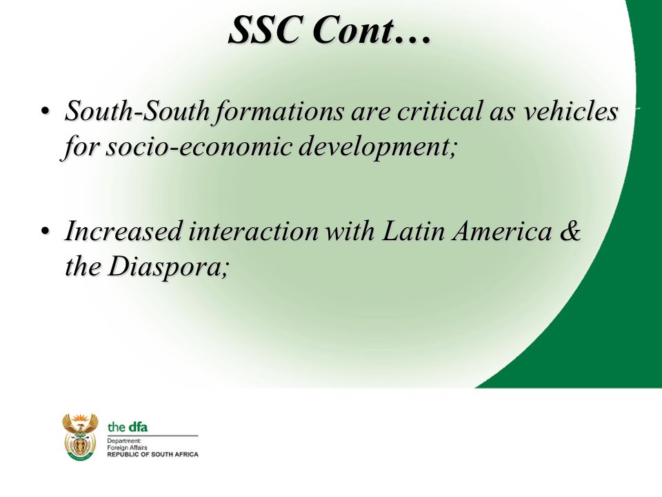 SSC Cont… South-South formations are critical as vehicles for socio-economic development;South-South formations are critical as vehicles for socio-economic development; Increased interaction with Latin America & the Diaspora;Increased interaction with Latin America & the Diaspora;
