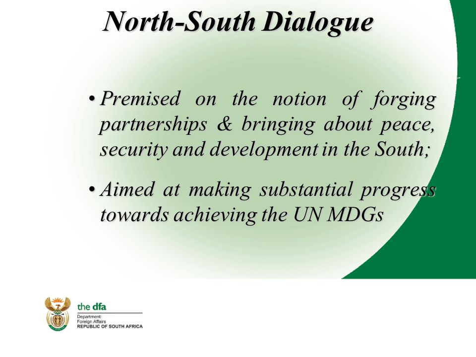 North-South Dialogue Premised on the notion of forging partnerships & bringing about peace, security and development in the South;Premised on the notion of forging partnerships & bringing about peace, security and development in the South; Aimed at making substantial progress towards achieving the UN MDGsAimed at making substantial progress towards achieving the UN MDGs