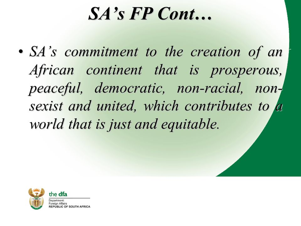 SA's FP Cont… SA's commitment to the creation of an African continent that is prosperous, peaceful, democratic, non-racial, non- sexist and united, which contributes to a world that is just and equitable.SA's commitment to the creation of an African continent that is prosperous, peaceful, democratic, non-racial, non- sexist and united, which contributes to a world that is just and equitable.