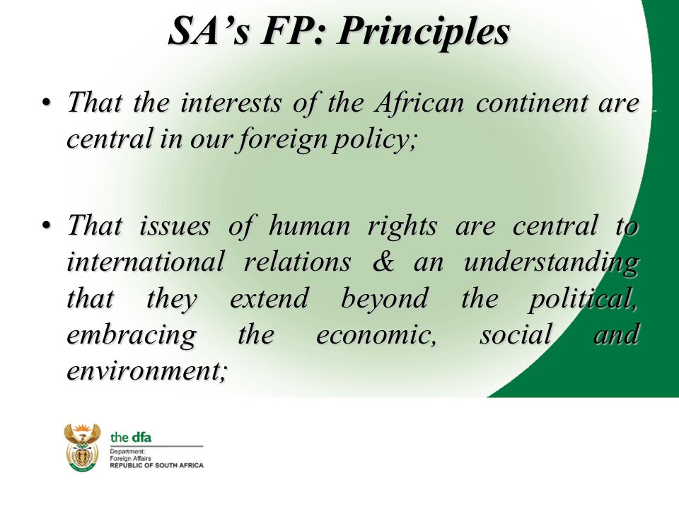 SA's FP: Principles That the interests of the African continent are central in our foreign policy;That the interests of the African continent are central in our foreign policy; That issues of human rights are central to international relations & an understanding that they extend beyond the political, embracing the economic, social and environment;That issues of human rights are central to international relations & an understanding that they extend beyond the political, embracing the economic, social and environment;