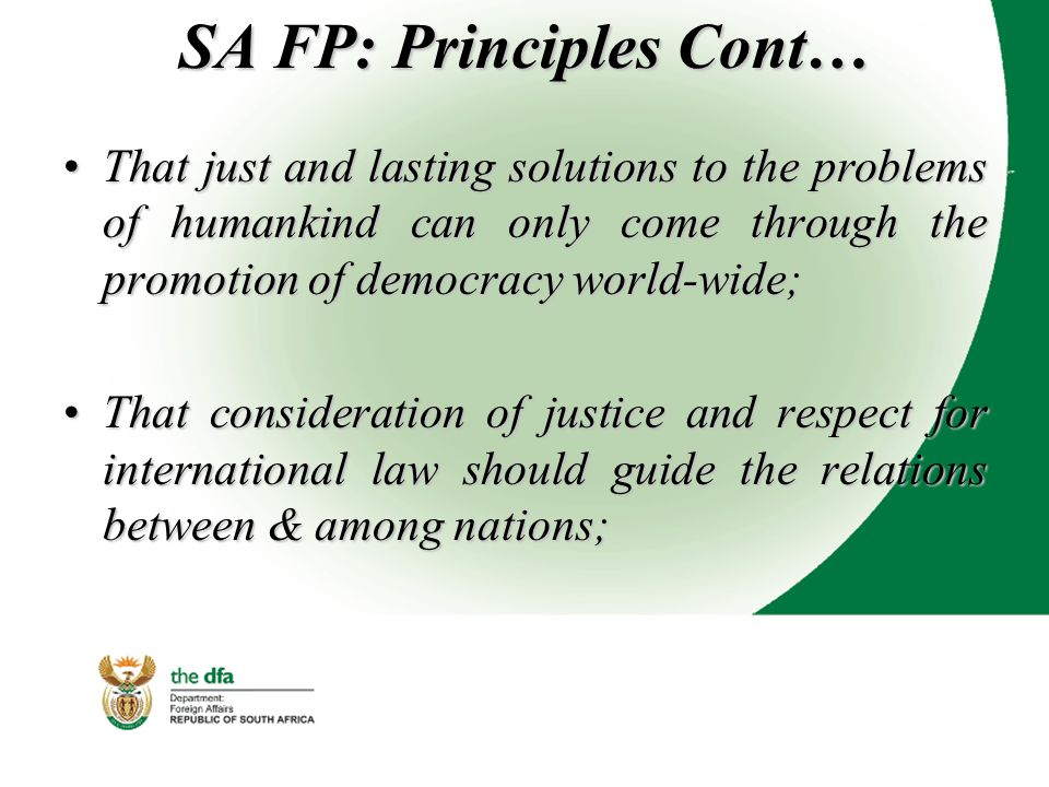 SA FP: Principles Cont… That just and lasting solutions to the problems of humankind can only come through the promotion of democracy world-wide;That just and lasting solutions to the problems of humankind can only come through the promotion of democracy world-wide; That consideration of justice and respect for international law should guide the relations between & among nations;That consideration of justice and respect for international law should guide the relations between & among nations;