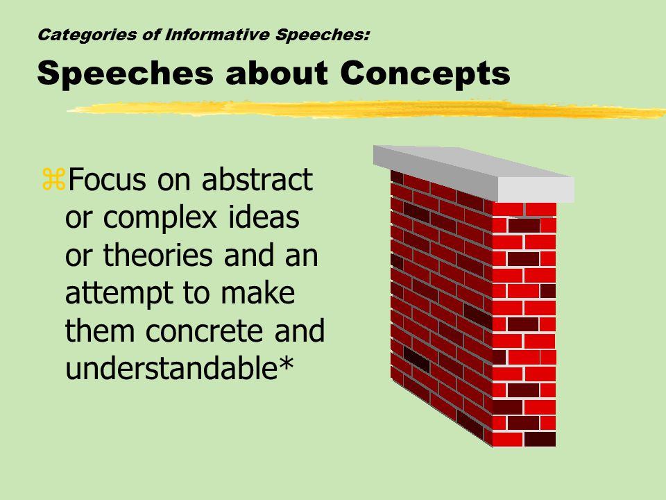 Categories of Informative Speeches: Speeches about Concepts zFocus on abstract or complex ideas or theories and an attempt to make them concrete and understandable*