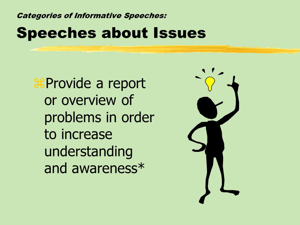 Categories of Informative Speeches: Speeches about Issues zProvide a report or overview of problems in order to increase understanding and awareness*