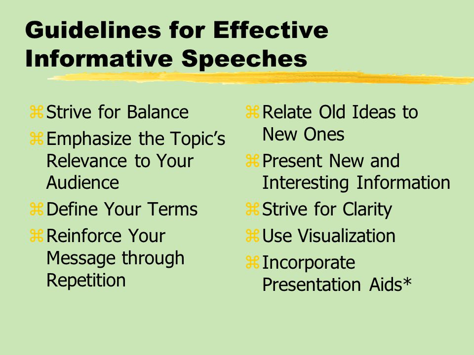 Guidelines for Effective Informative Speeches zStrive for Balance zEmphasize the Topic's Relevance to Your Audience zDefine Your Terms zReinforce Your Message through Repetition z Relate Old Ideas to New Ones z Present New and Interesting Information z Strive for Clarity z Use Visualization z Incorporate Presentation Aids*