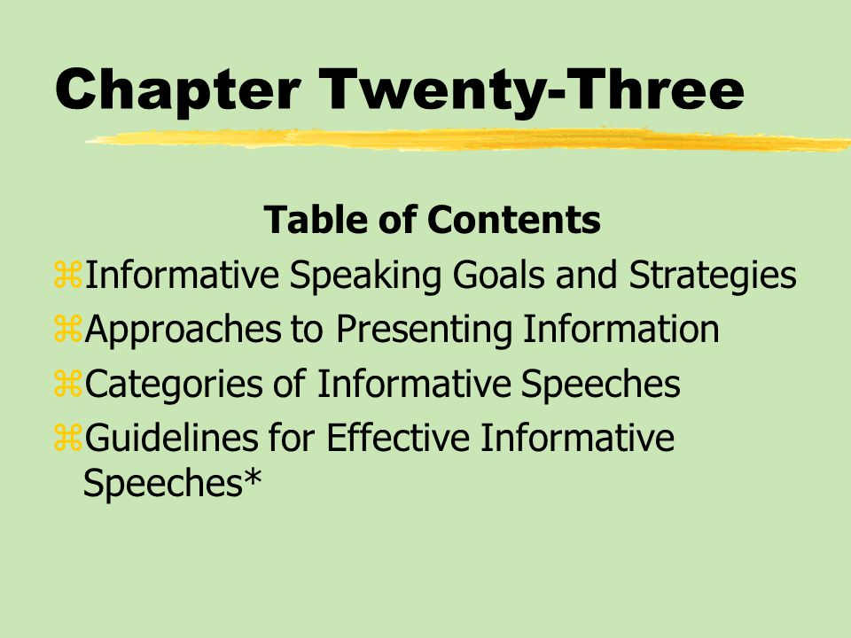 Chapter Twenty-Three Table of Contents zInformative Speaking Goals and Strategies zApproaches to Presenting Information zCategories of Informative Speeches zGuidelines for Effective Informative Speeches*