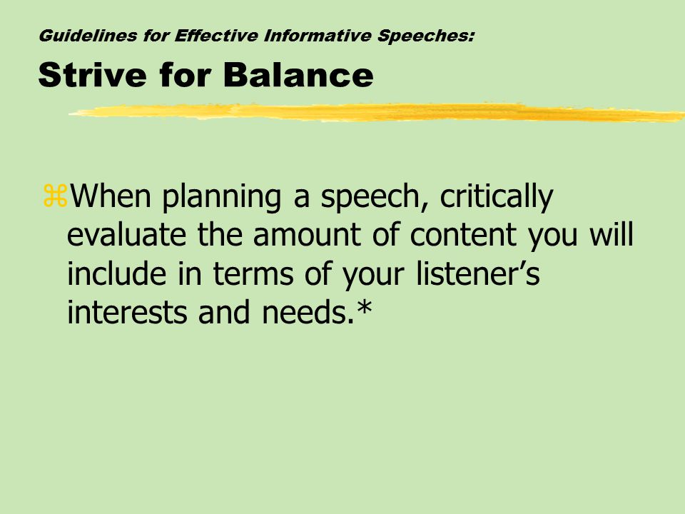 Guidelines for Effective Informative Speeches: Strive for Balance zWhen planning a speech, critically evaluate the amount of content you will include in terms of your listener's interests and needs.*