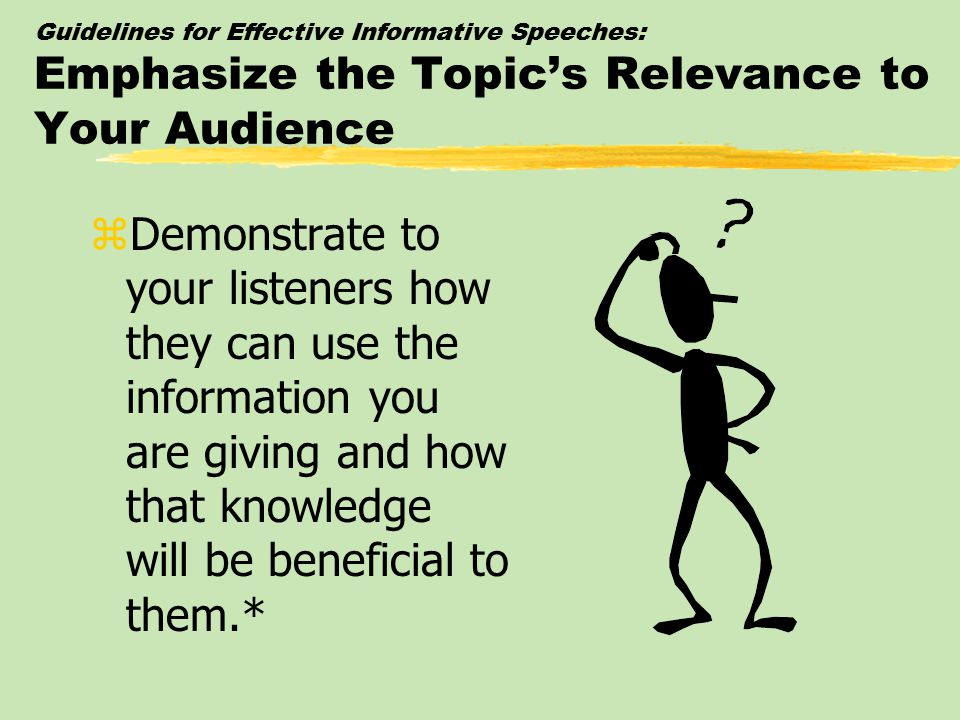 Guidelines for Effective Informative Speeches: Emphasize the Topic's Relevance to Your Audience zDemonstrate to your listeners how they can use the in